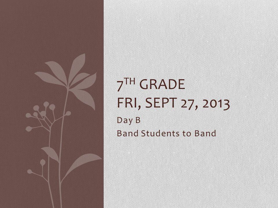 Day B Band Students to Band 7 TH GRADE FRI, SEPT 27, 2013