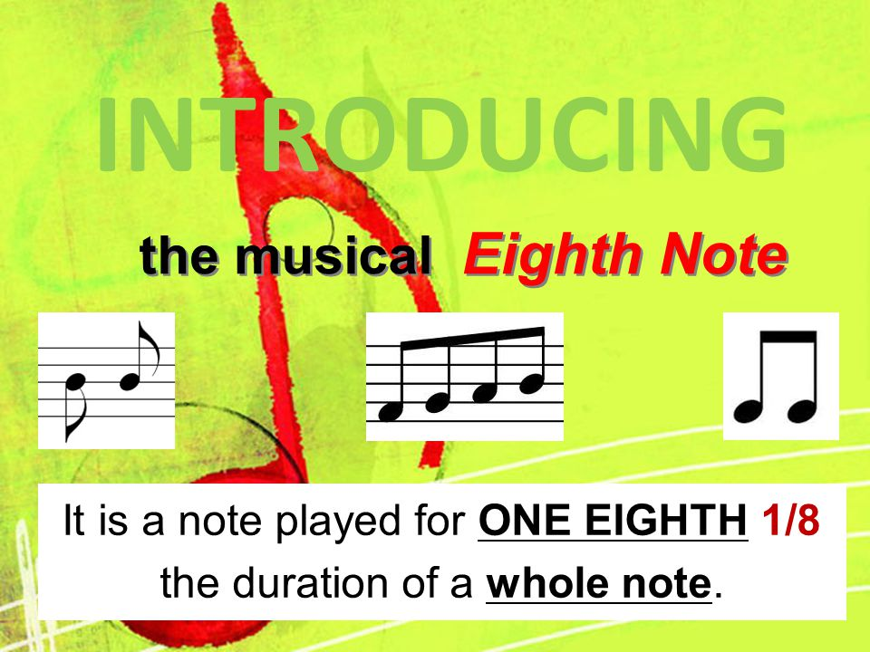 the musical Eighth Note the musical Eighth Note INTRODUCING It is a note played for ONE EIGHTH 1/8 the duration of a whole note.