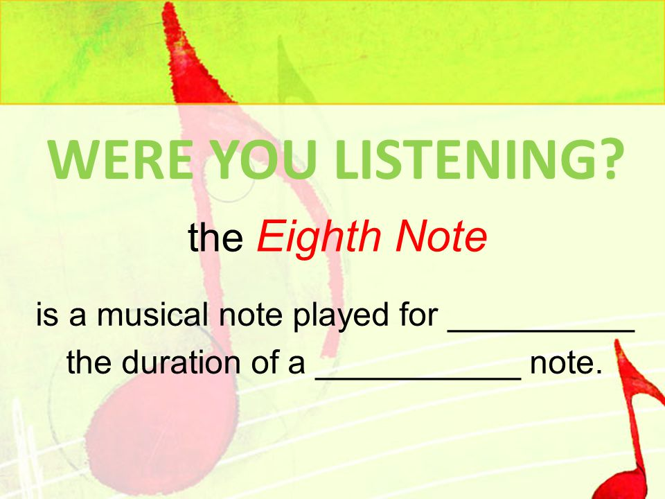 WERE YOU LISTENING.is a musical note played for __________ the duration of a ___________ note.