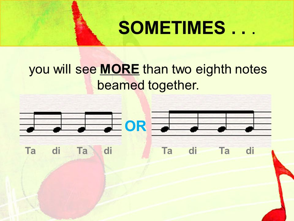 SOMETIMES... you will see MORE than two eighth notes beamed together. Ta di Ta diTa di Ta di OR