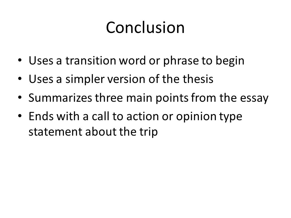 Conclusion Uses a transition word or phrase to begin Uses a simpler version of the thesis Summarizes three main points from the essay Ends with a call