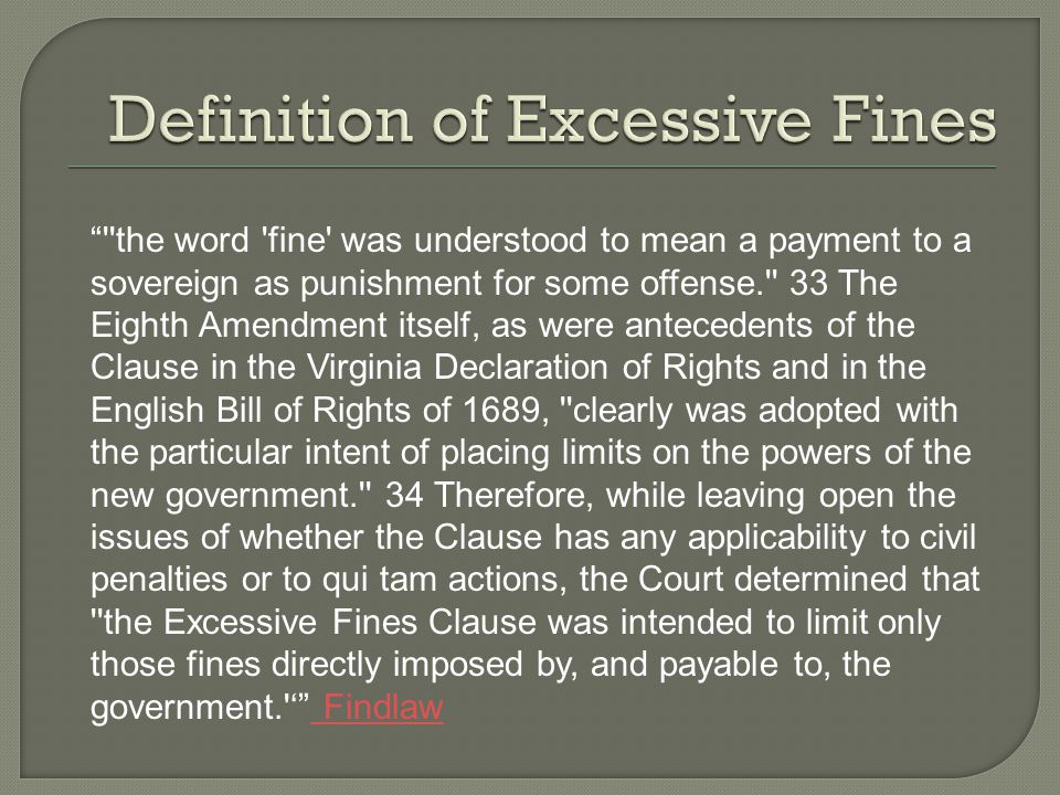 the word fine was understood to mean a payment to a sovereign as punishment for some offense. 33 The Eighth Amendment itself, as were antecedents of the Clause in the Virginia Declaration of Rights and in the English Bill of Rights of 1689, clearly was adopted with the particular intent of placing limits on the powers of the new government. 34 Therefore, while leaving open the issues of whether the Clause has any applicability to civil penalties or to qui tam actions, the Court determined that the Excessive Fines Clause was intended to limit only those fines directly imposed by, and payable to, the government. ' Findlaw Findlaw