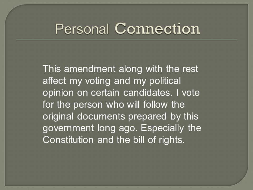 This amendment along with the rest affect my voting and my political opinion on certain candidates.