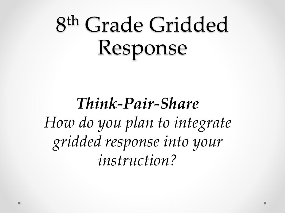 Think-Pair-Share How do you plan to integrate gridded response into your instruction?