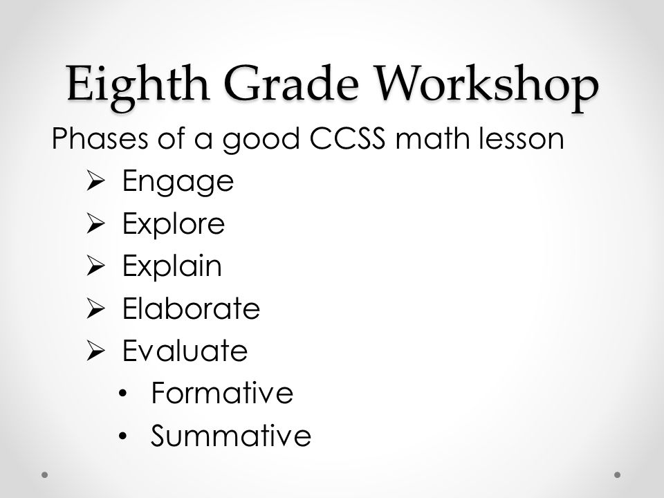 Eighth Grade Workshop Phases of a good CCSS math lesson  Engage  Explore  Explain  Elaborate  Evaluate Formative Summative