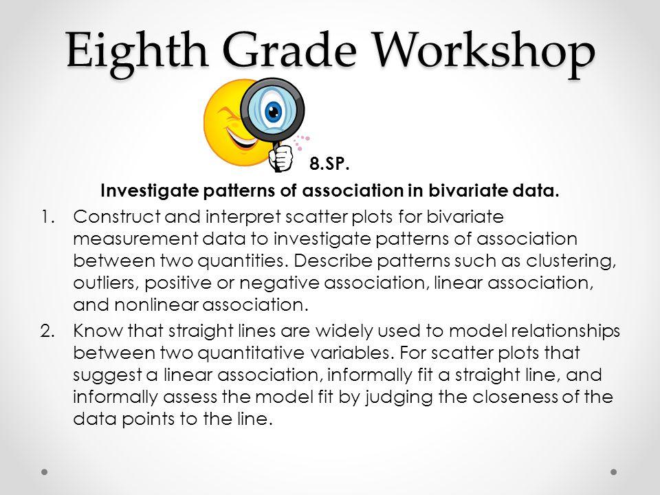 Eighth Grade Workshop 8.SP. Investigate patterns of association in bivariate data. 1.Construct and interpret scatter plots for bivariate measurement d