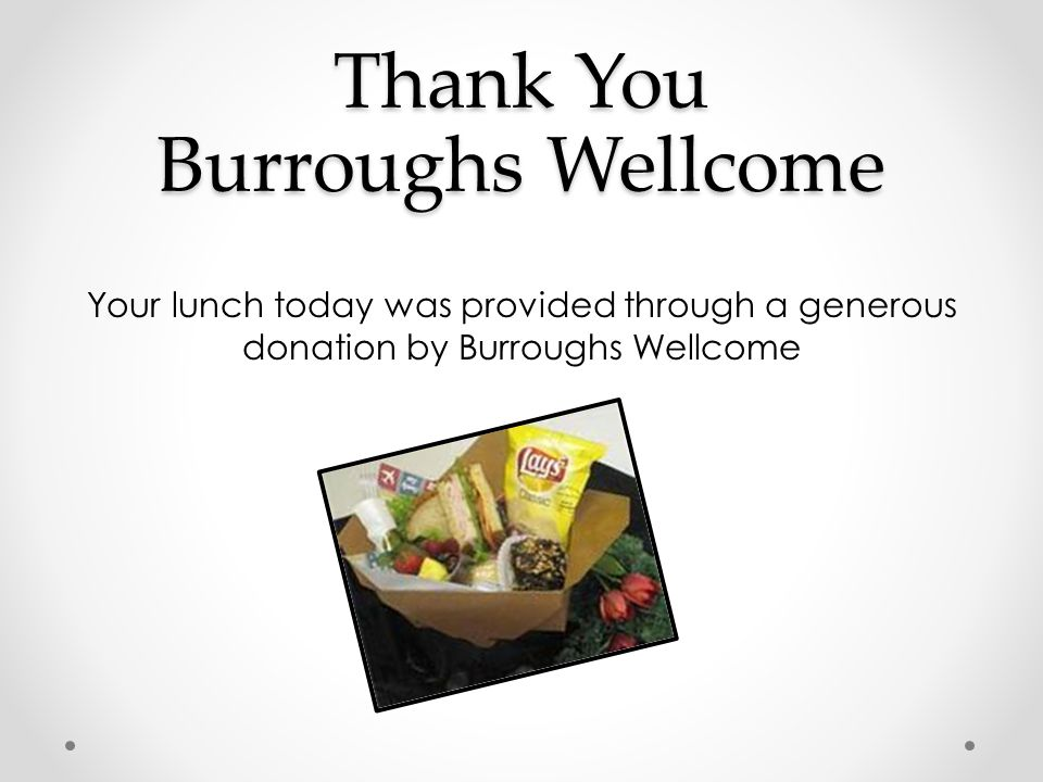 Thank You Burroughs Wellcome Your lunch today was provided through a generous donation by Burroughs Wellcome