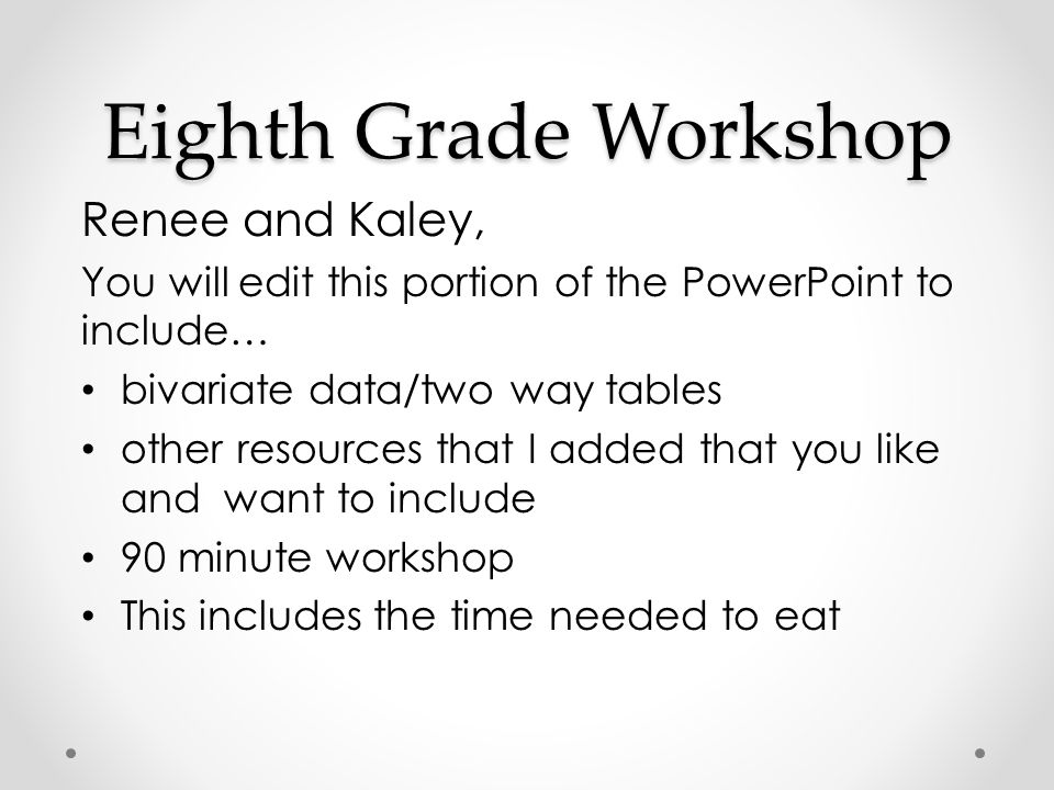 Eighth Grade Workshop Renee and Kaley, You will edit this portion of the PowerPoint to include… bivariate data/two way tables other resources that I a