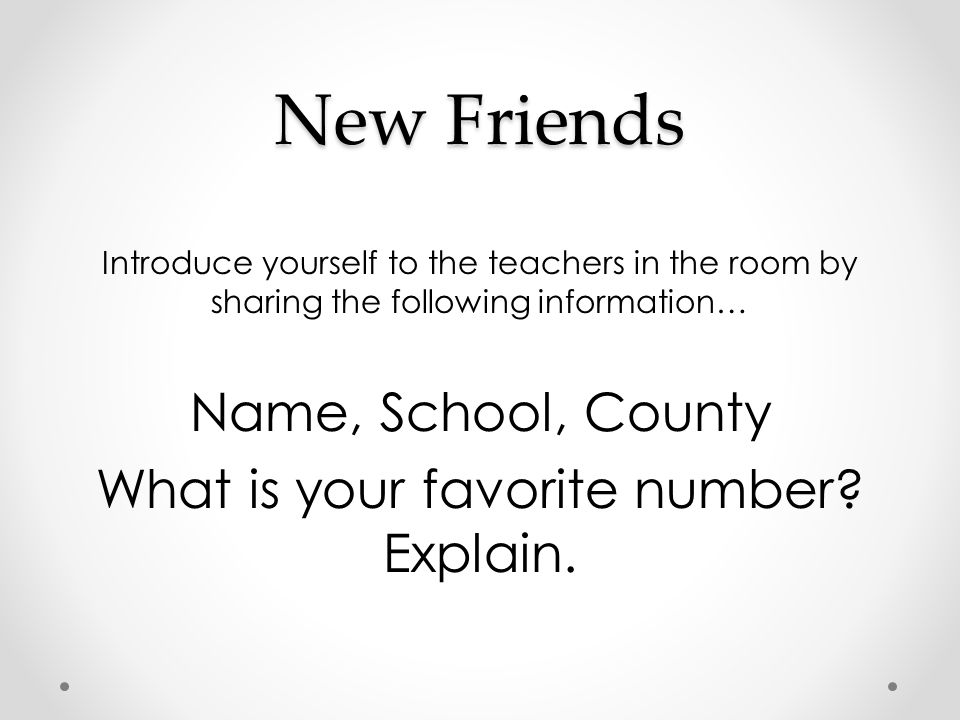 New Friends Introduce yourself to the teachers in the room by sharing the following information… Name, School, County What is your favorite number? Ex
