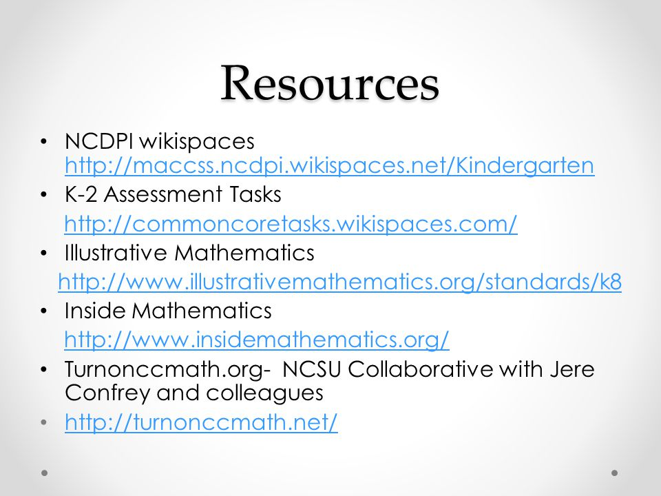 Resources NCDPI wikispaces http://maccss.ncdpi.wikispaces.net/Kindergarten http://maccss.ncdpi.wikispaces.net/Kindergarten K-2 Assessment Tasks http://commoncoretasks.wikispaces.com/ Illustrative Mathematics http://www.illustrativemathematics.org/standards/k8 Inside Mathematics http://www.insidemathematics.org/ Turnonccmath.org- NCSU Collaborative with Jere Confrey and colleagues http://turnonccmath.net/