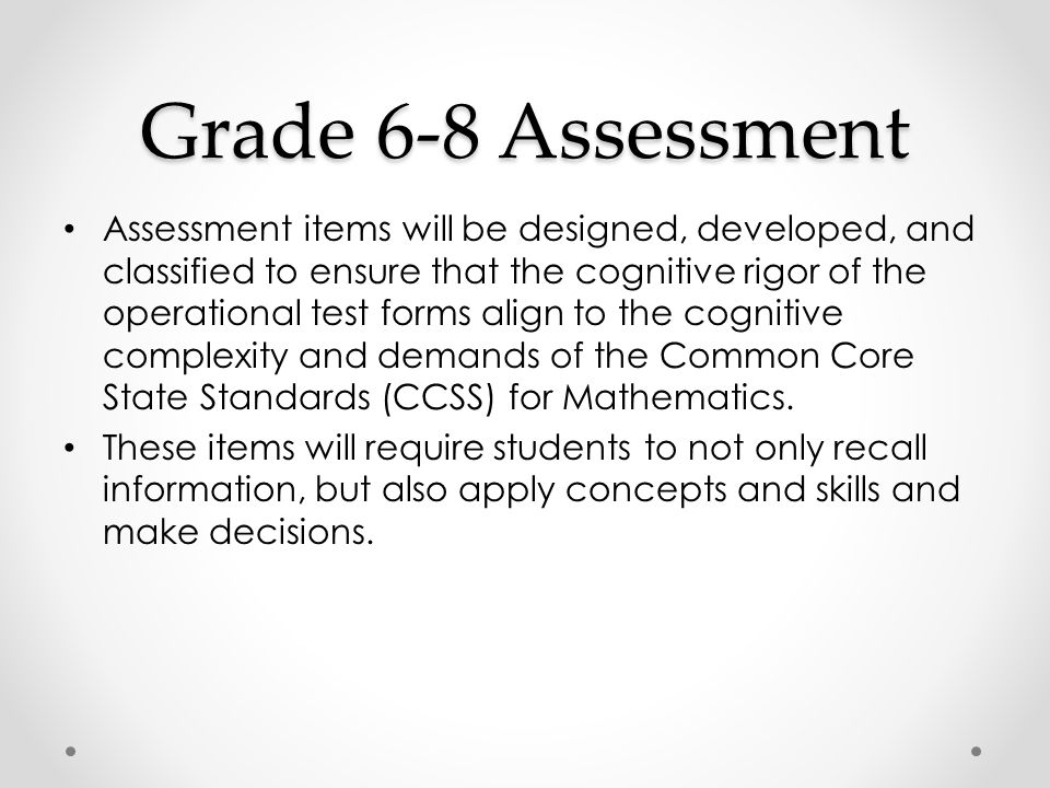 Assessment items will be designed, developed, and classified to ensure that the cognitive rigor of the operational test forms align to the cognitive complexity and demands of the Common Core State Standards (CCSS) for Mathematics.