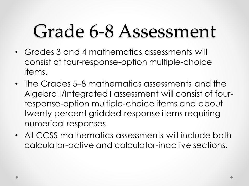 Grade 6-8 Assessment Grades 3 and 4 mathematics assessments will consist of four-response-option multiple-choice items. The Grades 5–8 mathematics ass