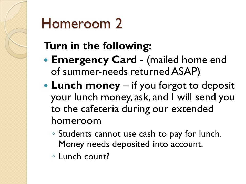 Homeroom 2 Turn in the following: Emergency Card - (mailed home end of summer-needs returned ASAP) Lunch money – if you forgot to deposit your lunch money, ask, and I will send you to the cafeteria during our extended homeroom ◦ Students cannot use cash to pay for lunch.