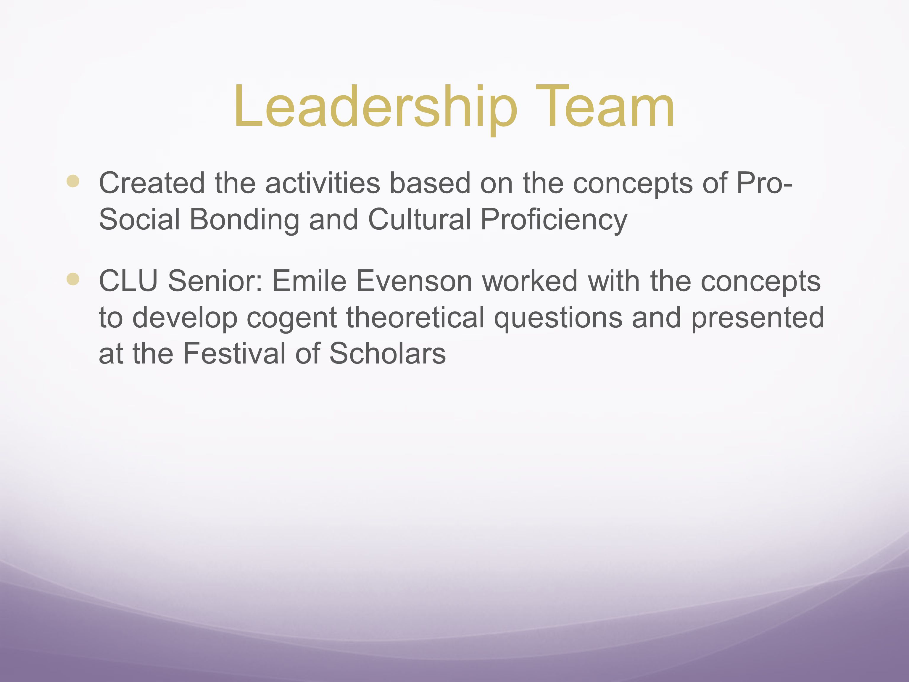 Leadership Team Created the activities based on the concepts of Pro- Social Bonding and Cultural Proficiency CLU Senior: Emile Evenson worked with the concepts to develop cogent theoretical questions and presented at the Festival of Scholars