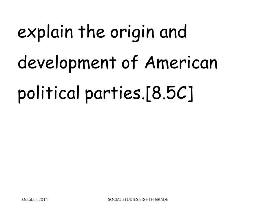 explain the origin and development of American political parties.[8.5C] October 2014SOCIAL STUDIES EIGHTH GRADE