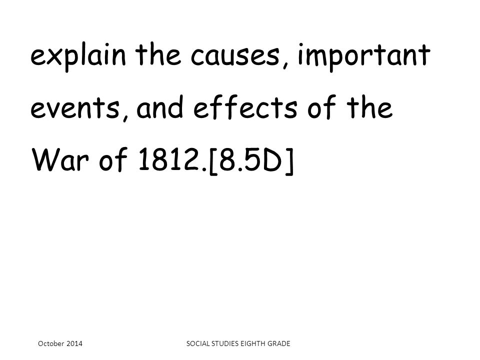 explain the causes, important events, and effects of the War of 1812.[8.5D] October 2014SOCIAL STUDIES EIGHTH GRADE