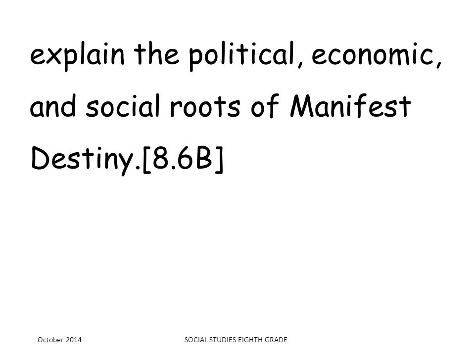 explain the political, economic, and social roots of Manifest Destiny.[8.6B] October 2014SOCIAL STUDIES EIGHTH GRADE