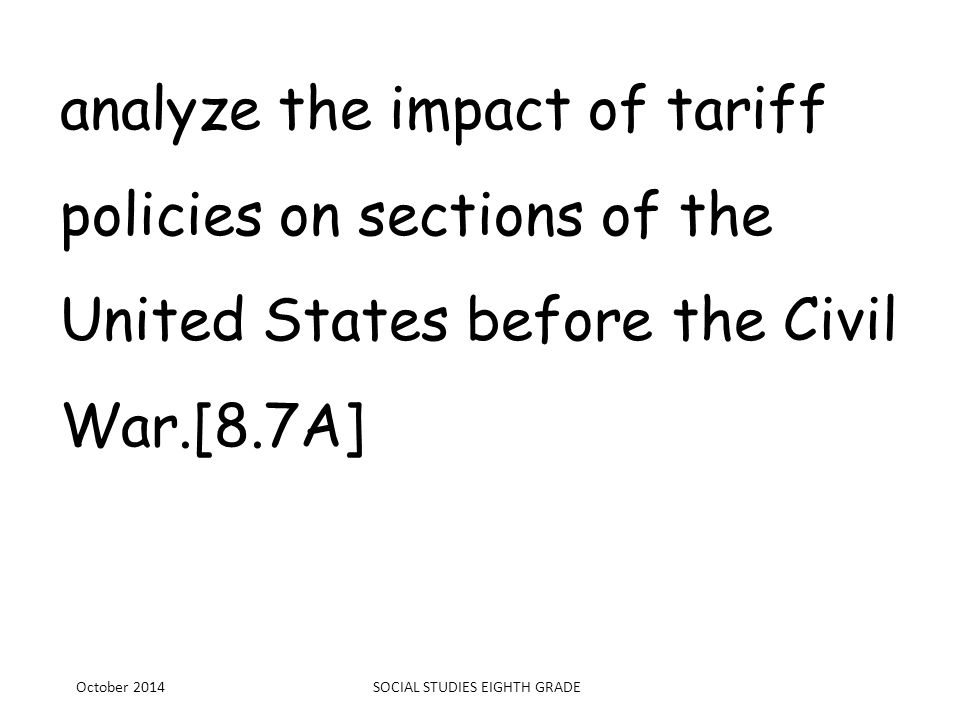 analyze the impact of tariff policies on sections of the United States before the Civil War.[8.7A] October 2014SOCIAL STUDIES EIGHTH GRADE