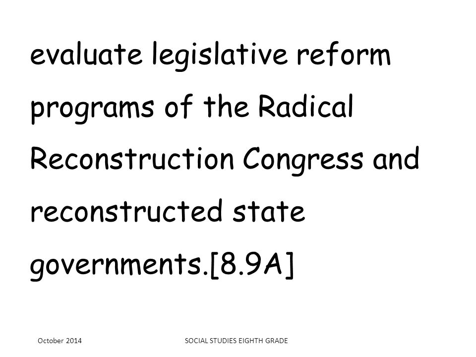evaluate legislative reform programs of the Radical Reconstruction Congress and reconstructed state governments.[8.9A] October 2014SOCIAL STUDIES EIGH