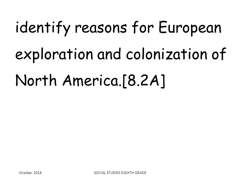 identify reasons for European exploration and colonization of North America.[8.2A] October 2014SOCIAL STUDIES EIGHTH GRADE