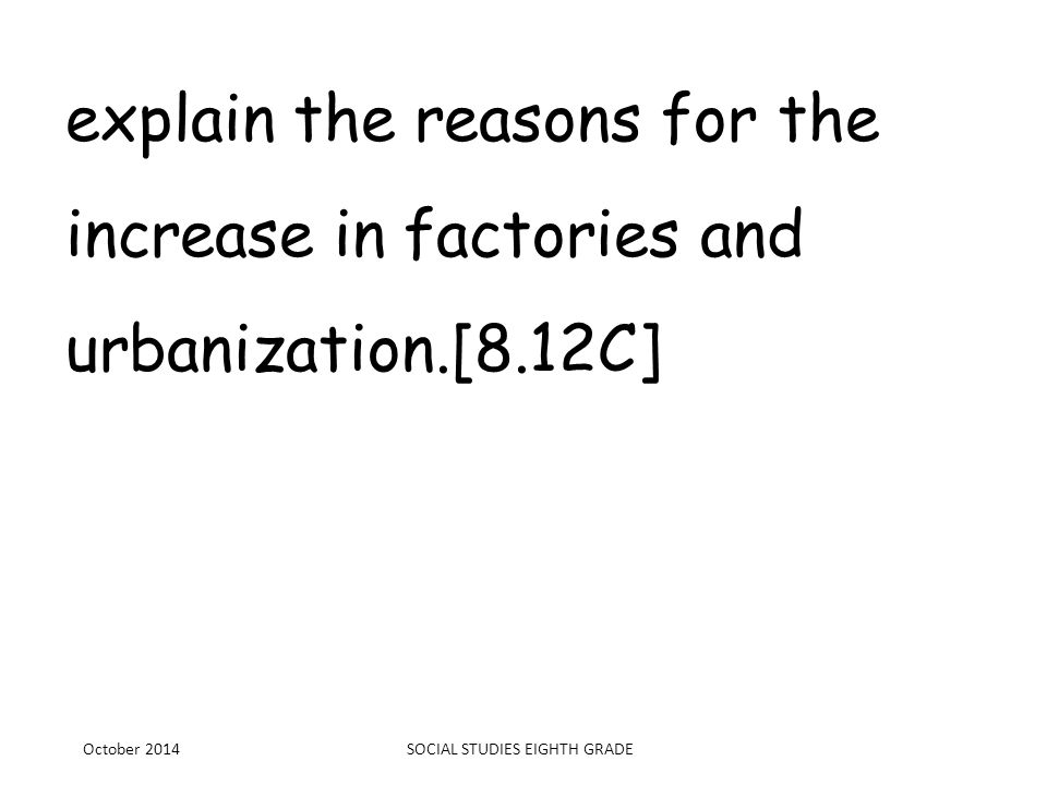 explain the reasons for the increase in factories and urbanization.[8.12C] October 2014SOCIAL STUDIES EIGHTH GRADE