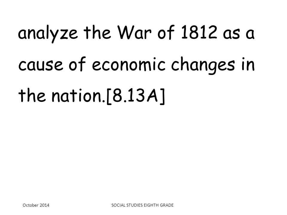 analyze the War of 1812 as a cause of economic changes in the nation.[8.13A] October 2014SOCIAL STUDIES EIGHTH GRADE