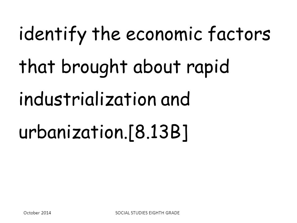 identify the economic factors that brought about rapid industrialization and urbanization.[8.13B] October 2014SOCIAL STUDIES EIGHTH GRADE