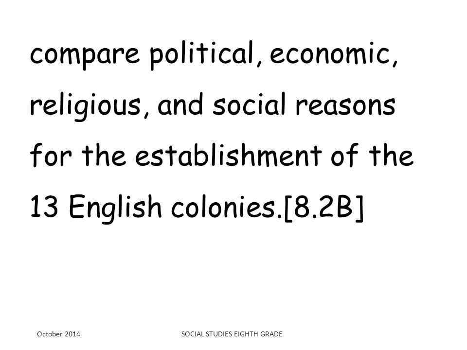 compare political, economic, religious, and social reasons for the establishment of the 13 English colonies.[8.2B] October 2014SOCIAL STUDIES EIGHTH G
