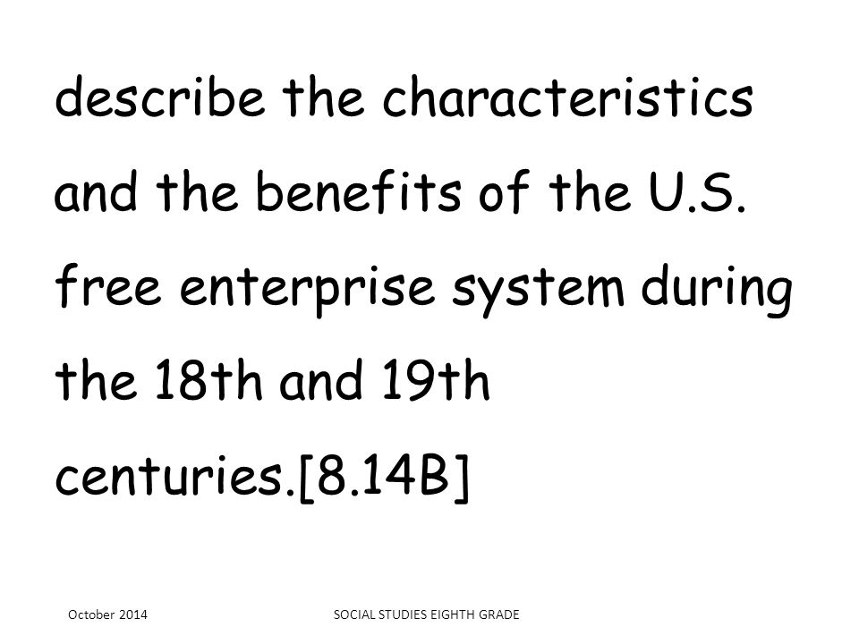 describe the characteristics and the benefits of the U.S. free enterprise system during the 18th and 19th centuries.[8.14B] October 2014SOCIAL STUDIES