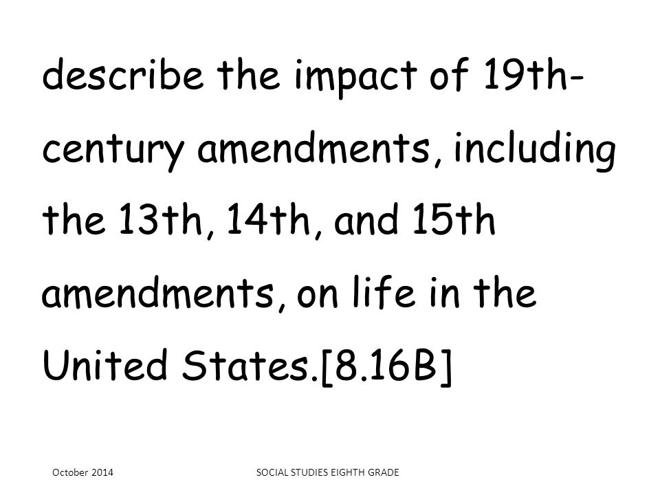 describe the impact of 19th- century amendments, including the 13th, 14th, and 15th amendments, on life in the United States.[8.16B] October 2014SOCIA