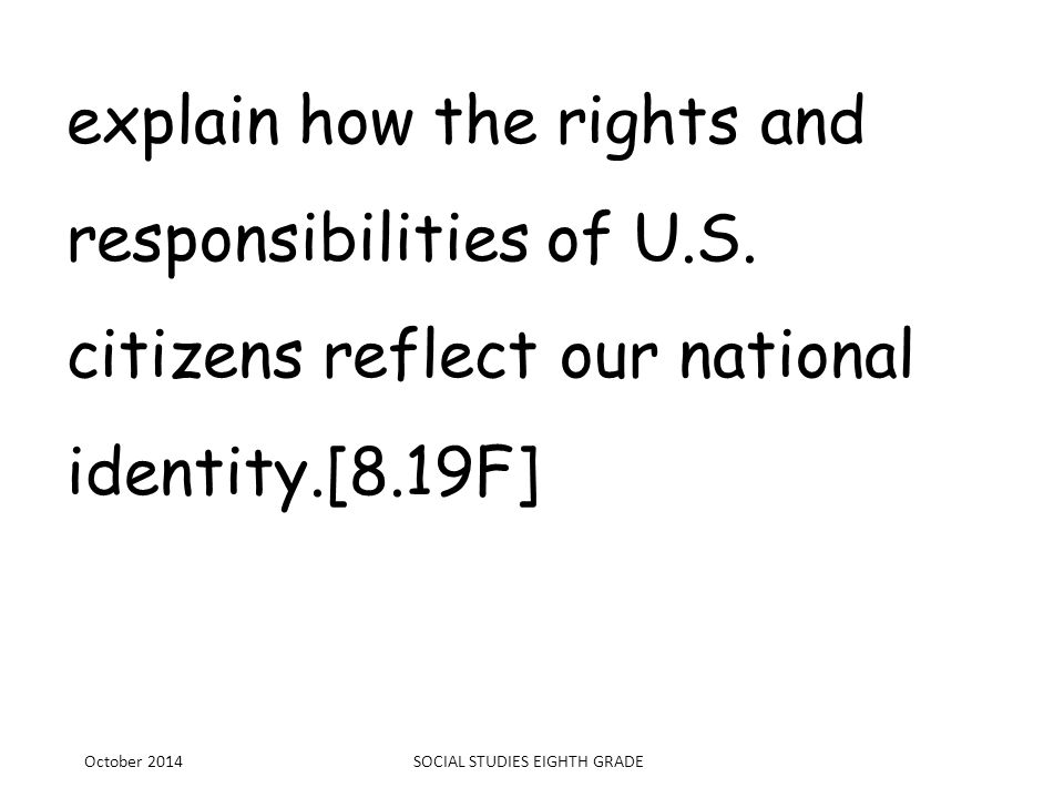 explain how the rights and responsibilities of U.S. citizens reflect our national identity.[8.19F] October 2014SOCIAL STUDIES EIGHTH GRADE