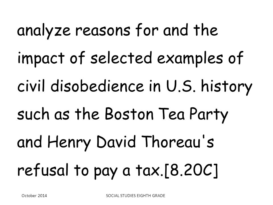 analyze reasons for and the impact of selected examples of civil disobedience in U.S. history such as the Boston Tea Party and Henry David Thoreau's r