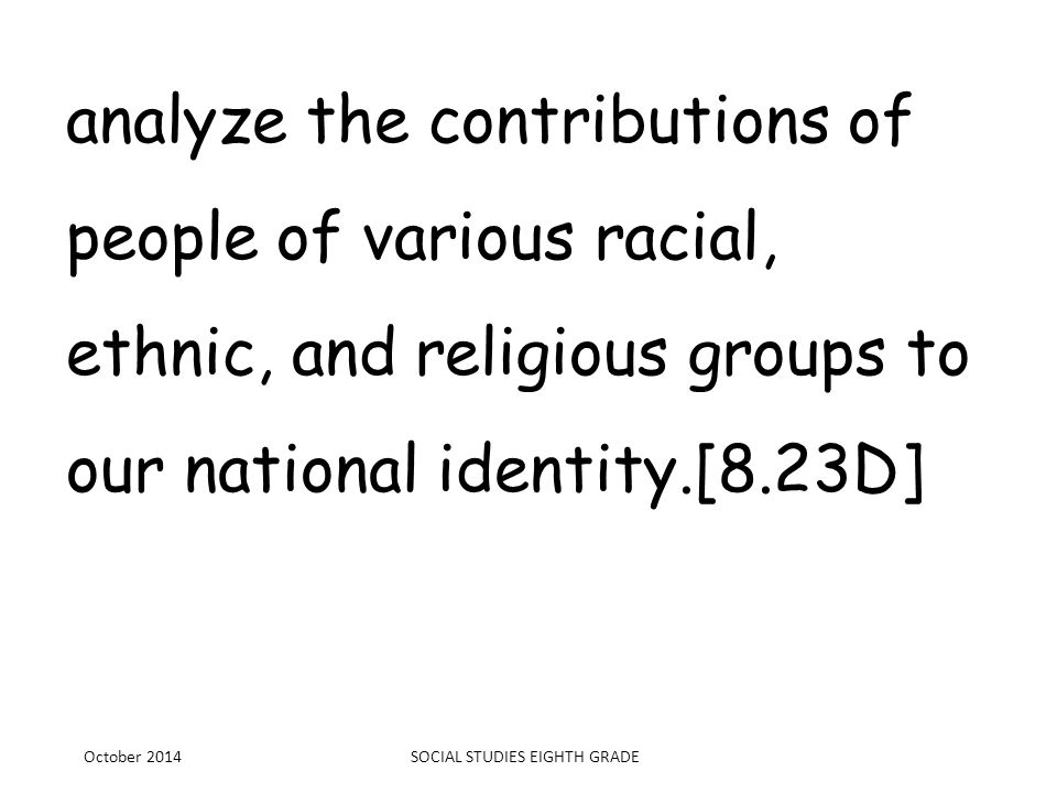 analyze the contributions of people of various racial, ethnic, and religious groups to our national identity.[8.23D] October 2014SOCIAL STUDIES EIGHTH
