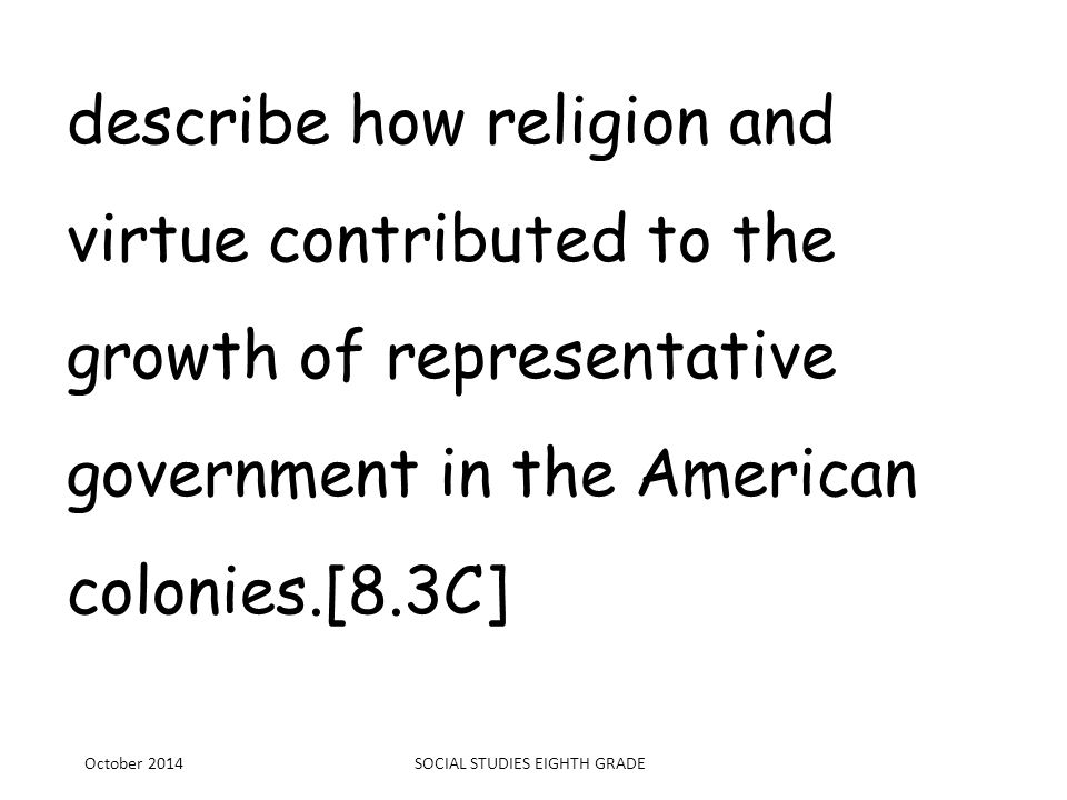 describe how religion and virtue contributed to the growth of representative government in the American colonies.[8.3C] October 2014SOCIAL STUDIES EIG
