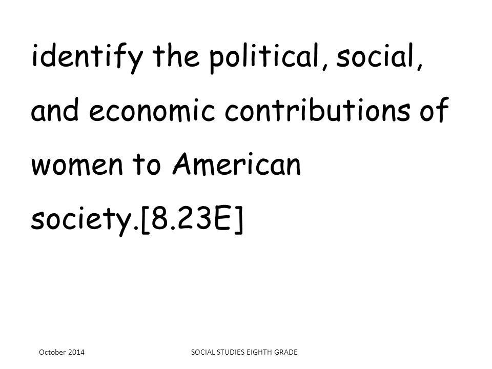 identify the political, social, and economic contributions of women to American society.[8.23E] October 2014SOCIAL STUDIES EIGHTH GRADE