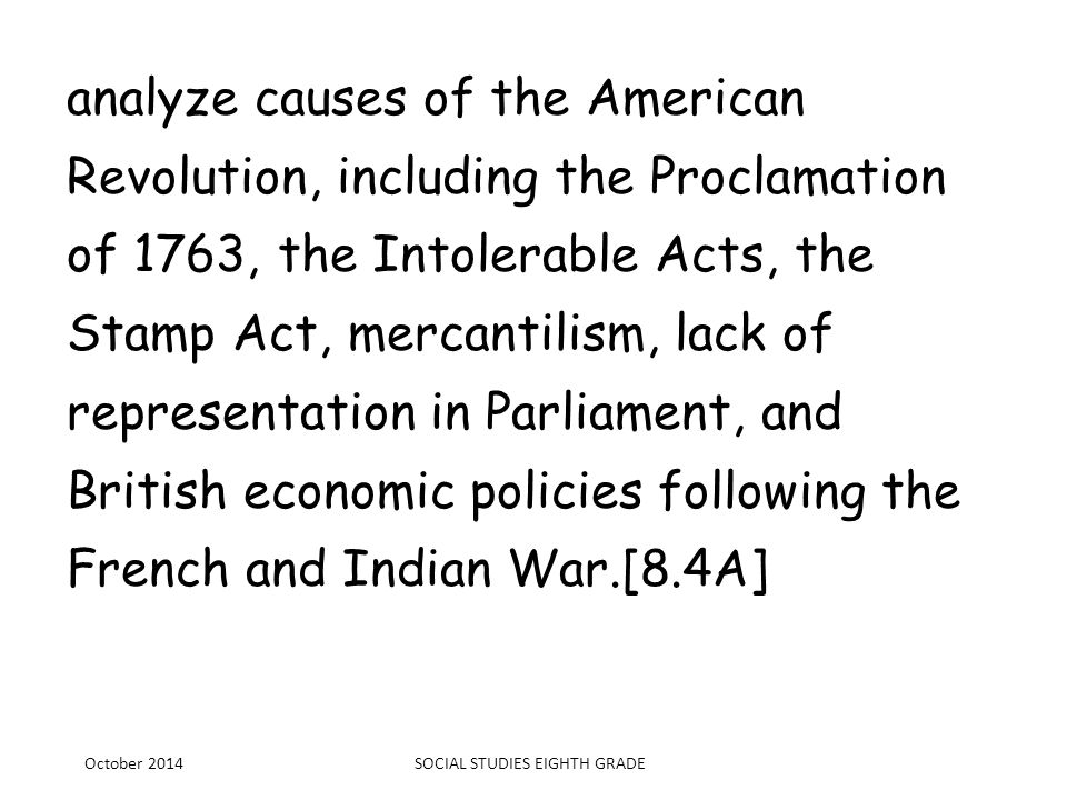 analyze causes of the American Revolution, including the Proclamation of 1763, the Intolerable Acts, the Stamp Act, mercantilism, lack of representati