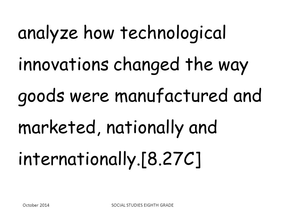 analyze how technological innovations changed the way goods were manufactured and marketed, nationally and internationally.[8.27C] October 2014SOCIAL