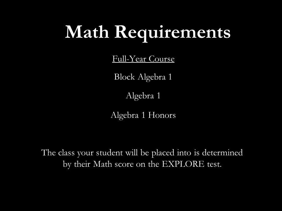 Math Requirements Full-Year Course Block Algebra 1 Algebra 1 Algebra 1 Honors The class your student will be placed into is determined by their Math score on the EXPLORE test.