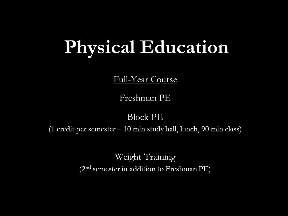 Physical Education Full-Year Course Freshman PE Block PE (1 credit per semester – 10 min study hall, lunch, 90 min class) Weight Training (2 nd semester in addition to Freshman PE)