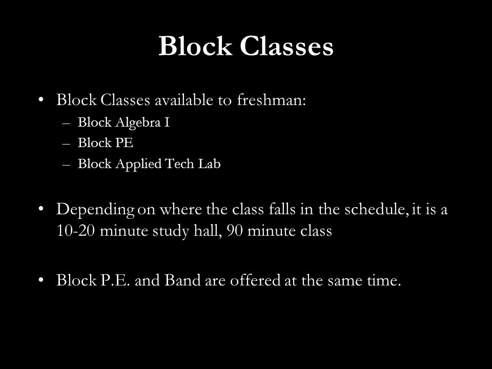 Block Classes Block Classes available to freshman: –Block Algebra I –Block PE –Block Applied Tech Lab Depending on where the class falls in the schedule, it is a 10-20 minute study hall, 90 minute class Block P.E.