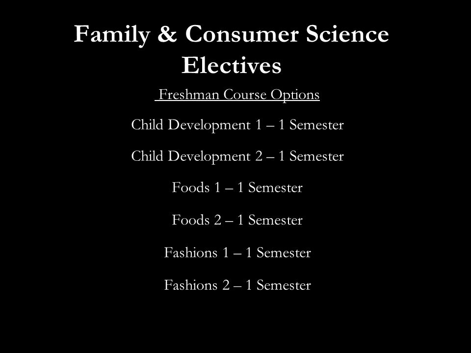 Family & Consumer Science Electives Freshman Course Options Child Development 1 – 1 Semester Child Development 2 – 1 Semester Foods 1 – 1 Semester Foods 2 – 1 Semester Fashions 1 – 1 Semester Fashions 2 – 1 Semester