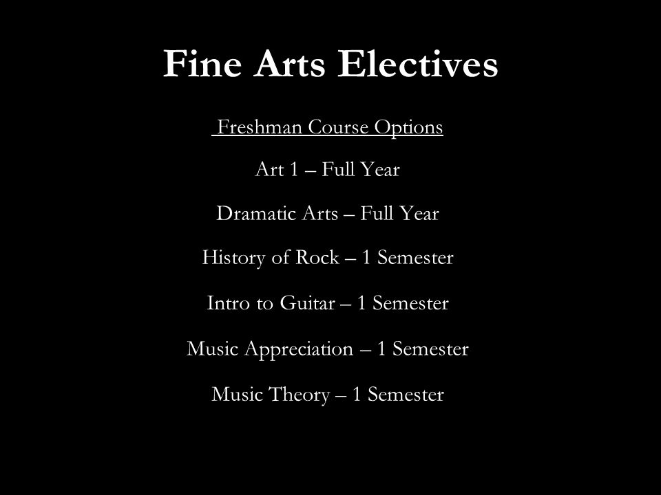 Fine Arts Electives Freshman Course Options Art 1 – Full Year Dramatic Arts – Full Year History of Rock – 1 Semester Intro to Guitar – 1 Semester Music Appreciation – 1 Semester Music Theory – 1 Semester