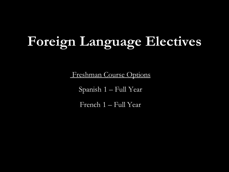 Foreign Language Electives Freshman Course Options Spanish 1 – Full Year French 1 – Full Year