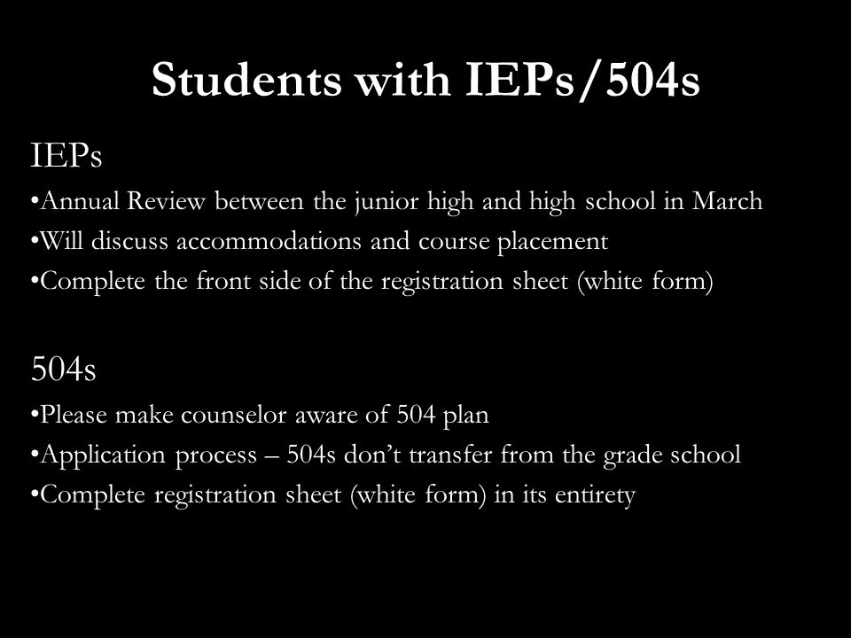 Students with IEPs/504s IEPs Annual Review between the junior high and high school in March Will discuss accommodations and course placement Complete the front side of the registration sheet (white form) 504s Please make counselor aware of 504 plan Application process – 504s don't transfer from the grade school Complete registration sheet (white form) in its entirety