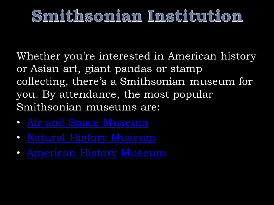 Whether you're interested in American history or Asian art, giant pandas or stamp collecting, there's a Smithsonian museum for you.