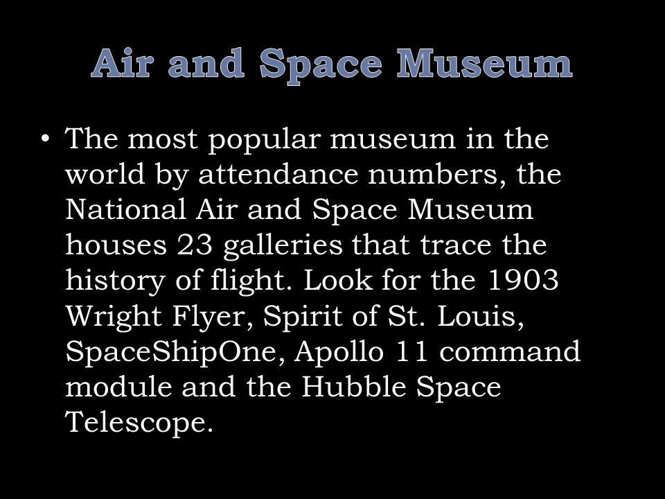 The most popular museum in the world by attendance numbers, the National Air and Space Museum houses 23 galleries that trace the history of flight.