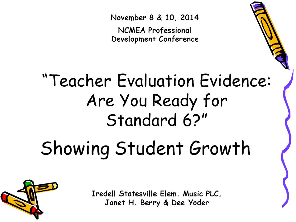 """Showing Student Growth """"Teacher Evaluation Evidence: Are You Ready for Standard 6?"""" November 8 & 10, 2014 NCMEA Professional Development Conference Ir"""
