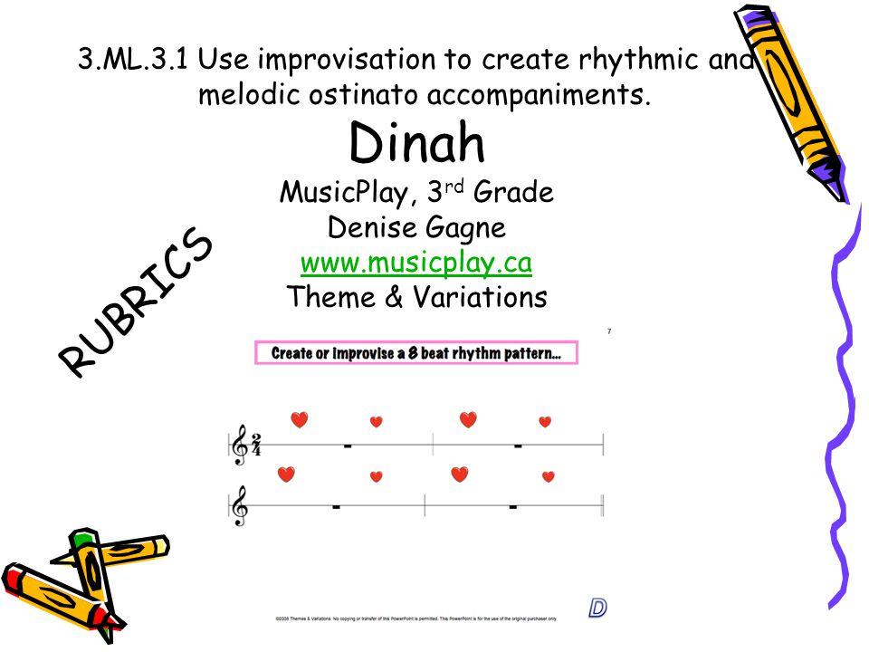 3.ML.3.1 Use improvisation to create rhythmic and melodic ostinato accompaniments. Dinah MusicPlay, 3 rd Grade Denise Gagne www.musicplay.ca Theme & V