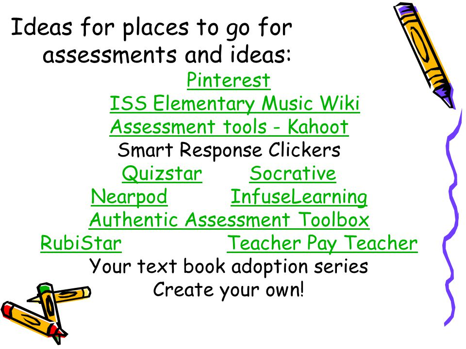 Ideas for places to go for assessments and ideas: Pinterest ISS Elementary Music Wiki Assessment tools - Kahoot Smart Response Clickers QuizstarQuizst