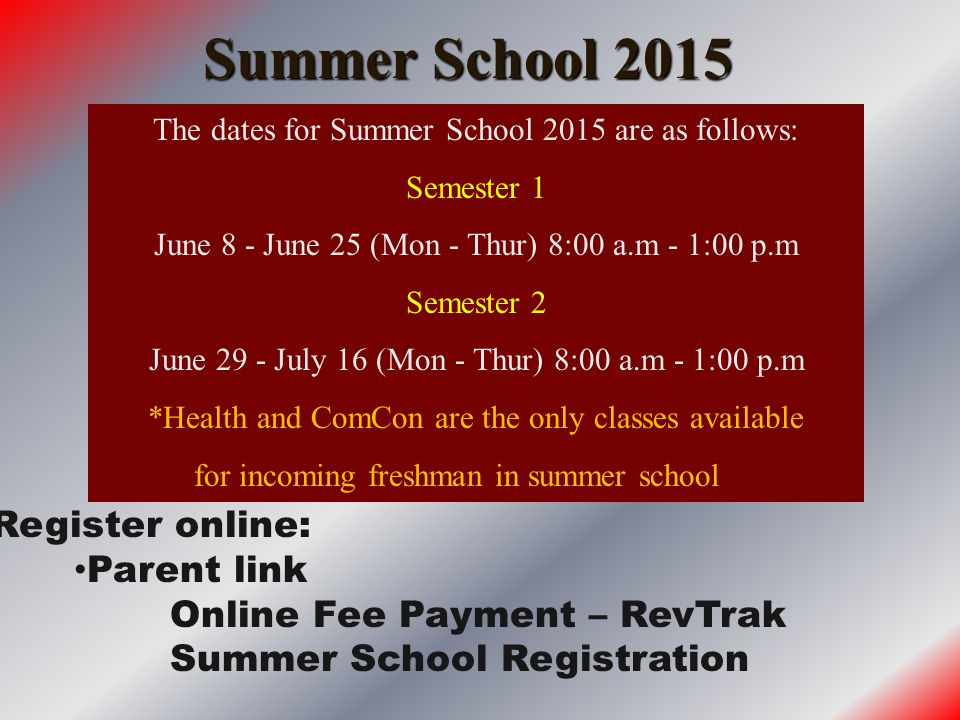 Summer School 2015 The dates for Summer School 2015 are as follows: Semester 1 June 8 - June 25 (Mon - Thur) 8:00 a.m - 1:00 p.m Semester 2 June 29 - July 16 (Mon - Thur) 8:00 a.m - 1:00 p.m *Health and ComCon are the only classes available for incoming freshman in summer school Register online: Parent link Online Fee Payment – RevTrak Summer School Registration